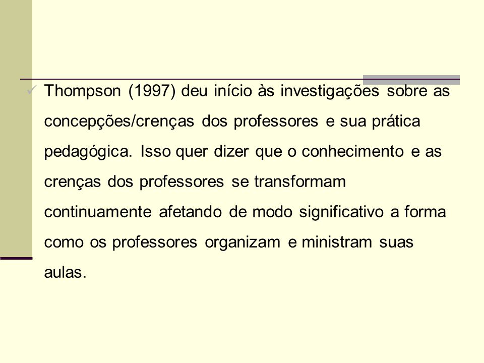 Thompson (1997) deu início às investigações sobre as concepções/crenças dos professores e sua prática pedagógica.