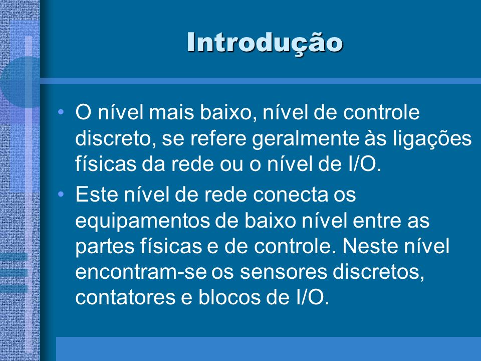Introdução O nível mais baixo, nível de controle discreto, se refere geralmente às ligações físicas da rede ou o nível de I/O.