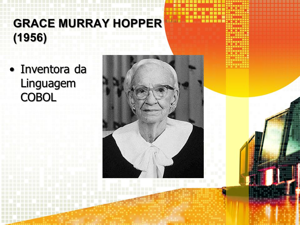 Grace Murray Hopper (1956) Inventora da Linguagem COBOL