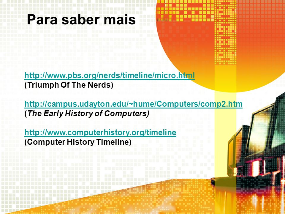 Para saber mais http://www.pbs.org/nerds/timeline/micro.html (Triumph Of The Nerds)