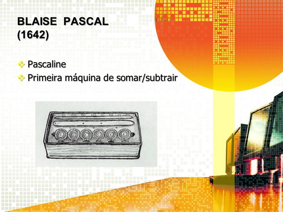BLAISE PASCAL (1642) Pascaline Primeira máquina de somar/subtrair