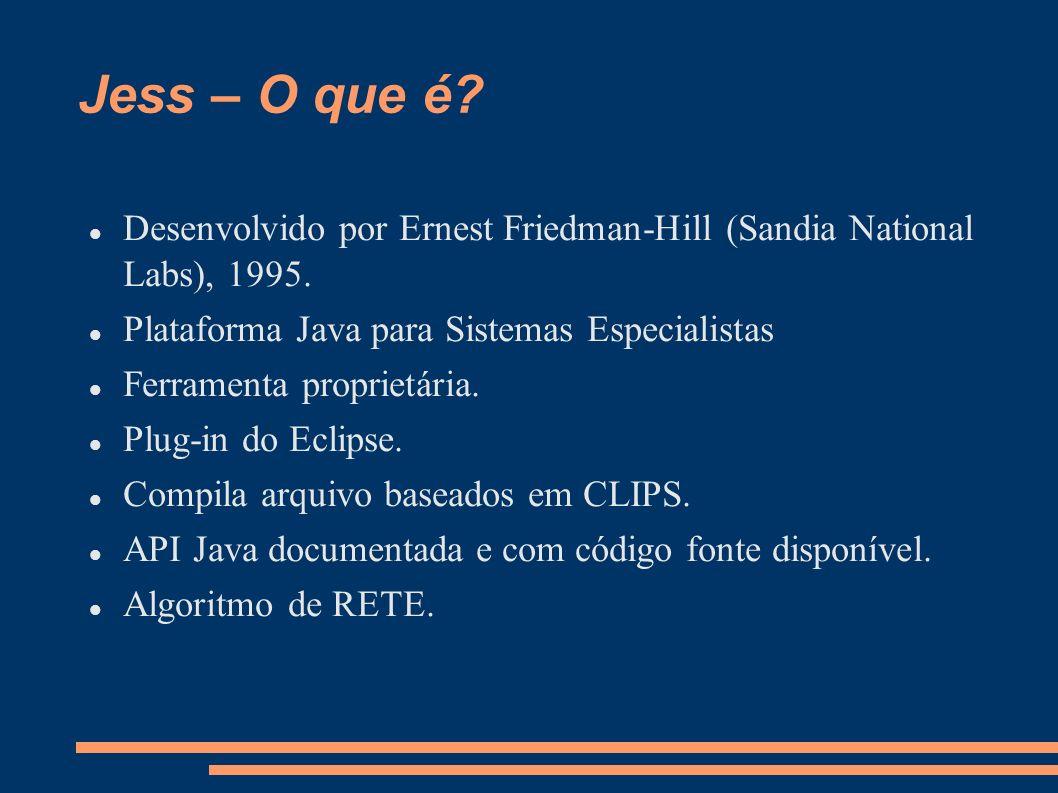 Jess – O que é Desenvolvido por Ernest Friedman-Hill (Sandia National Labs), 1995. Plataforma Java para Sistemas Especialistas.