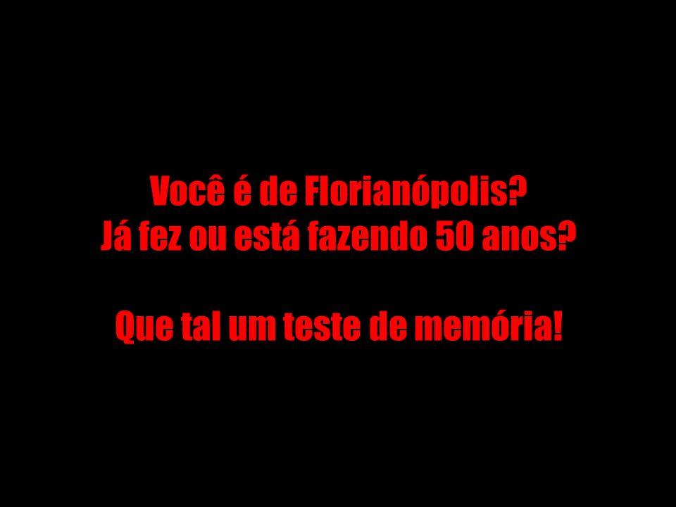 Você é de Florianópolis. Já fez ou está fazendo 50 anos