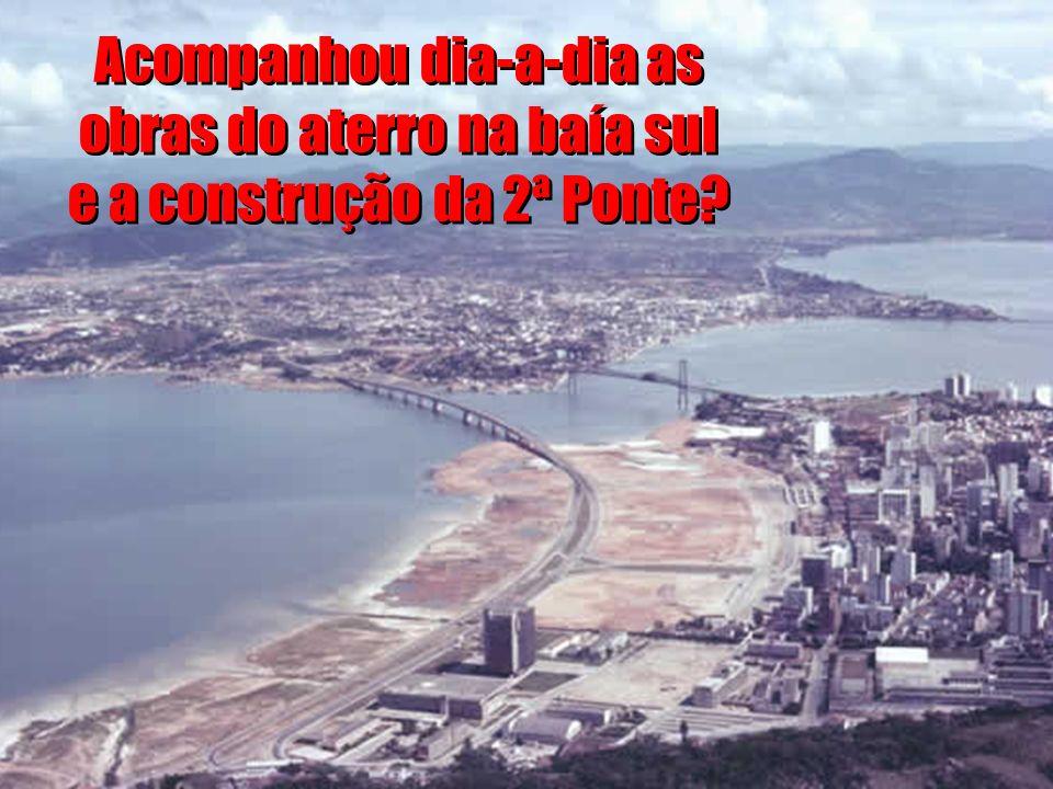 Acompanhou dia-a-dia as obras do aterro na baía sul e a construção da 2ª Ponte
