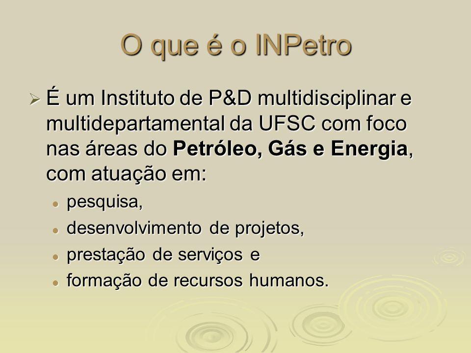 O que é o INPetro É um Instituto de P&D multidisciplinar e multidepartamental da UFSC com foco nas áreas do Petróleo, Gás e Energia, com atuação em: