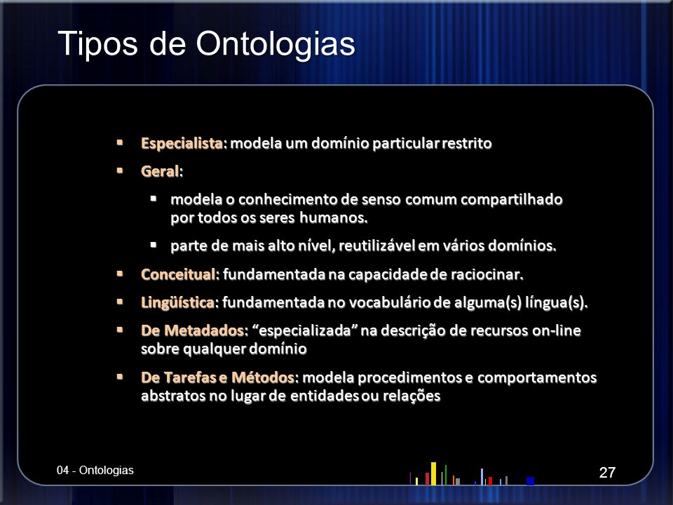 Tipos de Ontologias Especialista: modela um domínio particular restrito. Geral: