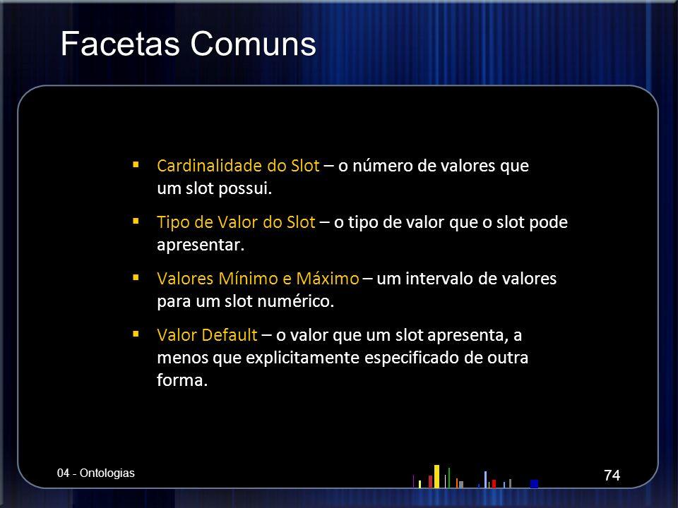 Facetas Comuns Cardinalidade do Slot – o número de valores que um slot possui. Tipo de Valor do Slot – o tipo de valor que o slot pode apresentar.