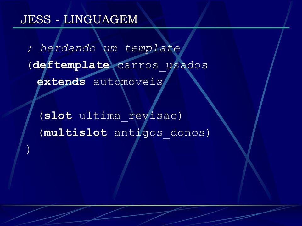 JESS - LINGUAGEM; herdando um template. (deftemplate carros_usados. extends automoveis. (slot ultima_revisao)