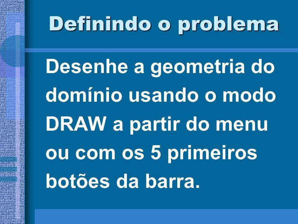 Definindo o problema Desenhe a geometria do. domínio usando o modo. DRAW a partir do menu. ou com os 5 primeiros.
