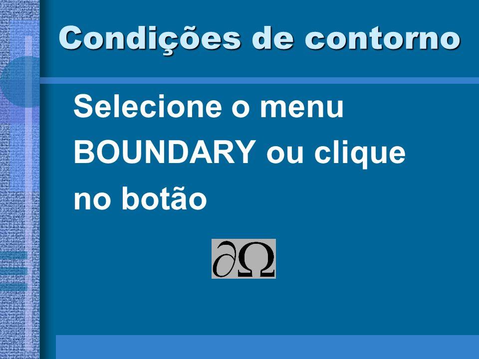 Condições de contorno Selecione o menu BOUNDARY ou clique no botão