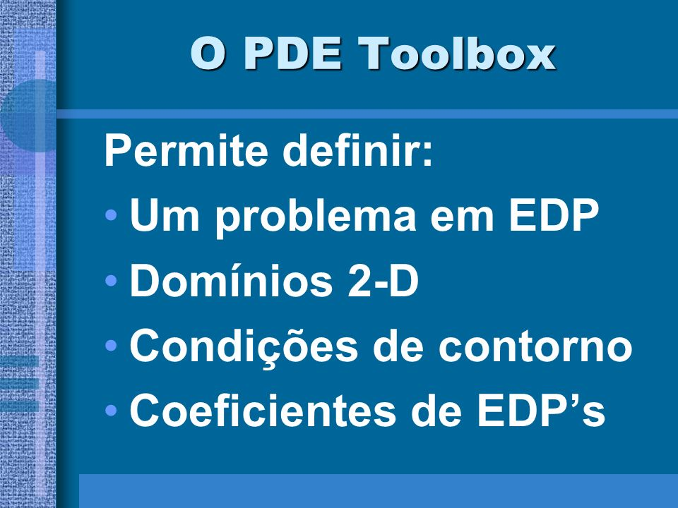 O PDE Toolbox Permite definir: Um problema em EDP.