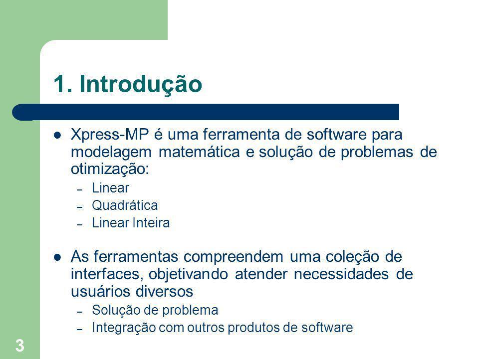 1. Introdução Xpress-MP é uma ferramenta de software para modelagem matemática e solução de problemas de otimização: