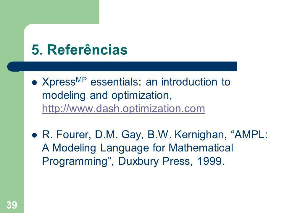 5. Referências XpressMP essentials: an introduction to modeling and optimization, http://www.dash.optimization.com.