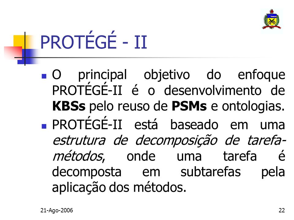 PROTÉGÉ - II O principal objetivo do enfoque PROTÉGÉ-II é o desenvolvimento de KBSs pelo reuso de PSMs e ontologias.