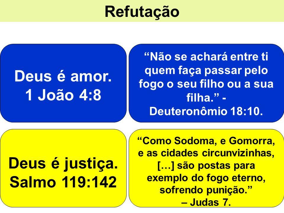 Refutação Deus é amor. 1 João 4:8 Deus é justiça. Salmo 119:142