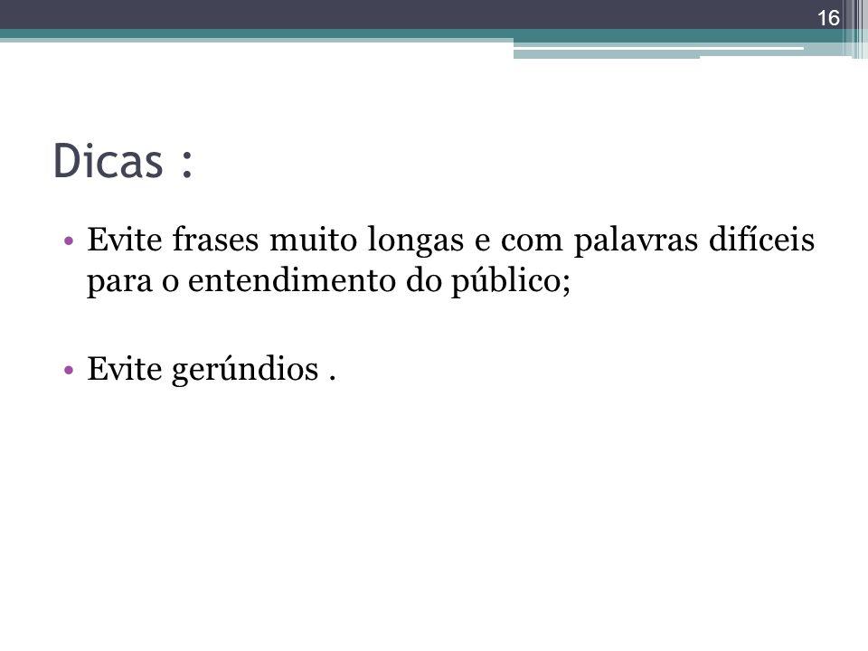 Dicas :Evite frases muito longas e com palavras difíceis para o entendimento do público; Evite gerúndios .