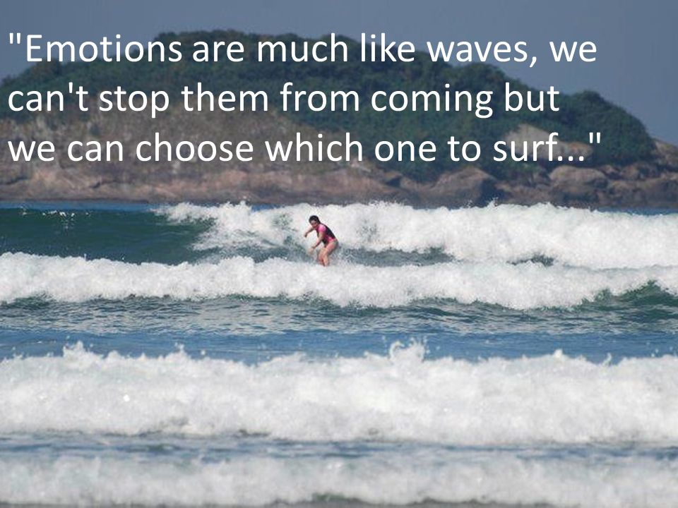 Emotions are much like waves, we can t stop them from coming but we can choose which one to surf...