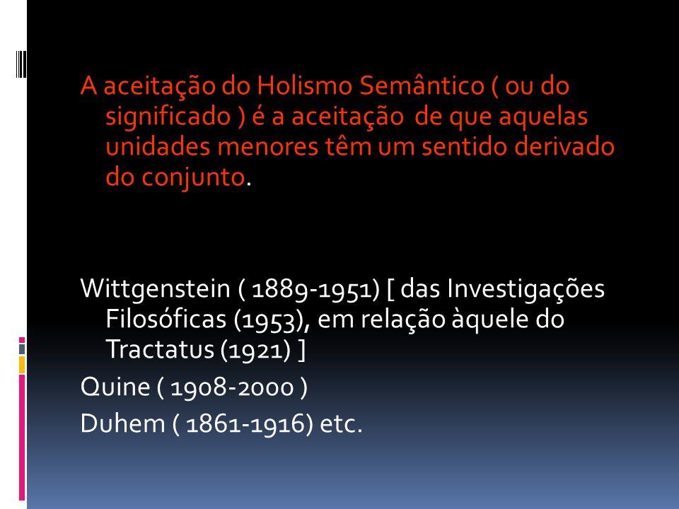 A aceitação do Holismo Semântico ( ou do significado ) é a aceitação de que aquelas unidades menores têm um sentido derivado do conjunto.