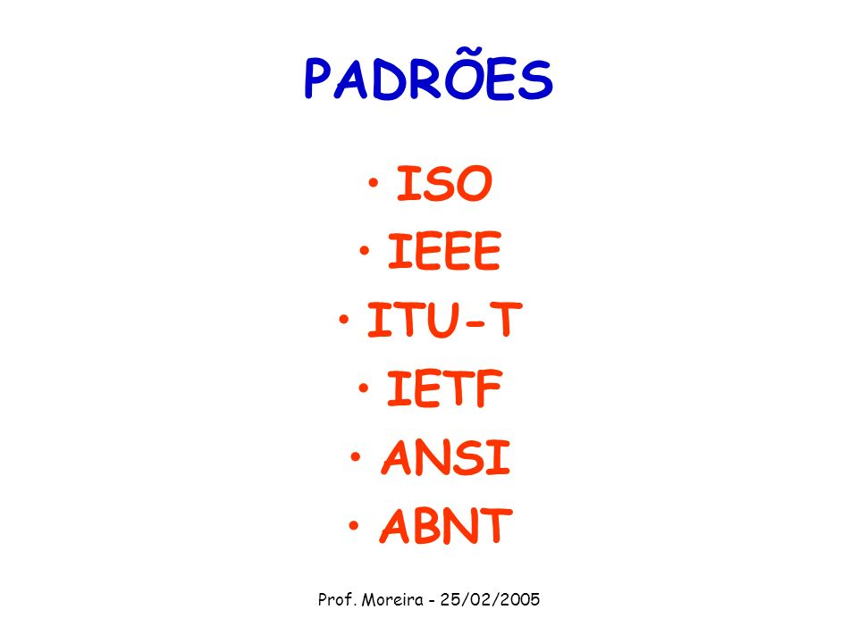 PADRÕES ISO IEEE ITU-T IETF ANSI ABNT Prof. Moreira - 25/02/2005