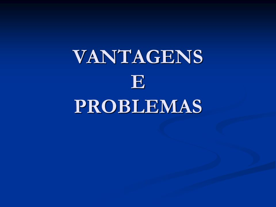 VANTAGENS E PROBLEMAS