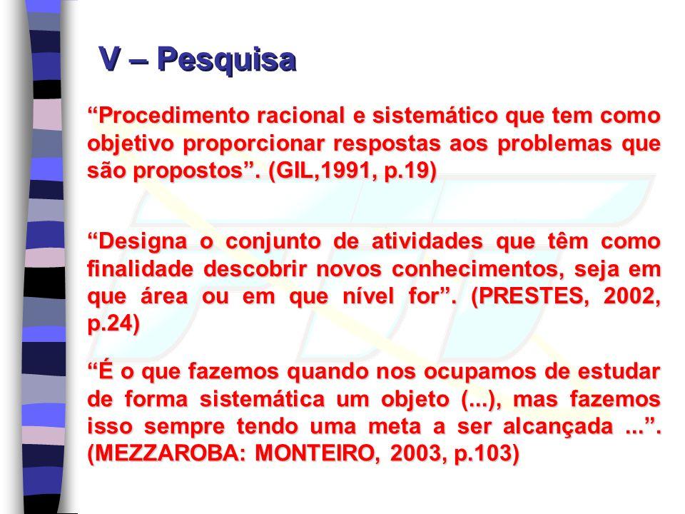 V – Pesquisa Procedimento racional e sistemático que tem como objetivo proporcionar respostas aos problemas que são propostos . (GIL,1991, p.19)