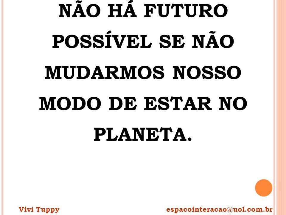 NÃO HÁ FUTURO POSSÍVEL SE NÃO MUDARMOS NOSSO MODO DE ESTAR NO PLANETA.