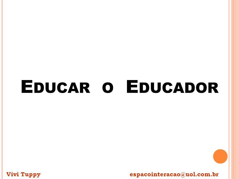 Educar o Educador Vivi Tuppy espacointeracao@uol.com.br.