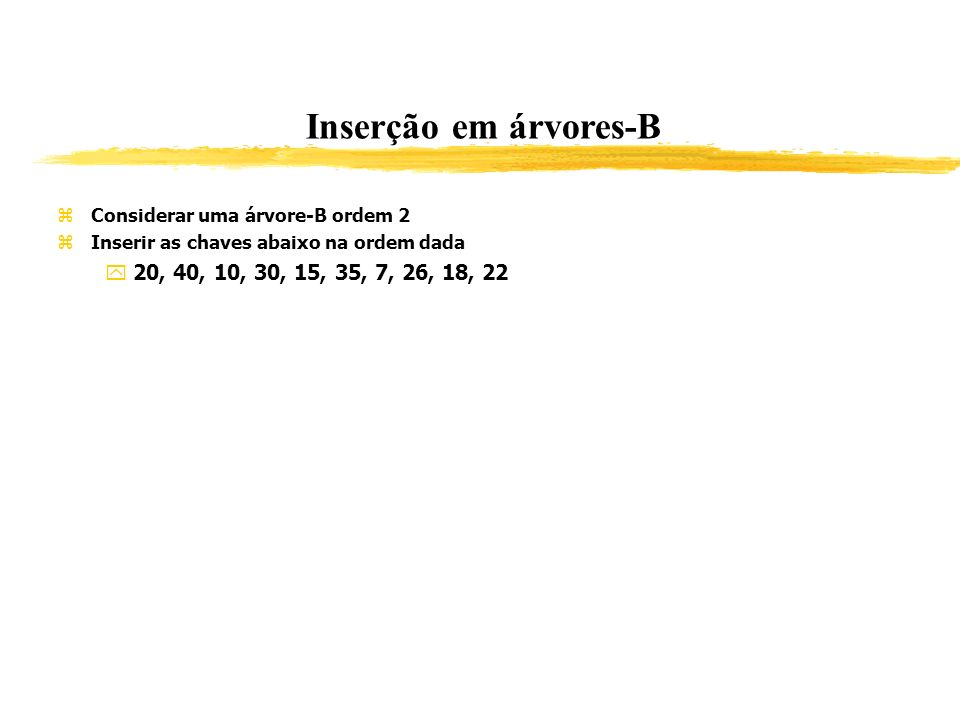 Inserção em árvores-B Considerar uma árvore-B ordem 2. Inserir as chaves abaixo na ordem dada. 20, 40, 10, 30, 15, 35, 7, 26, 18, 22.