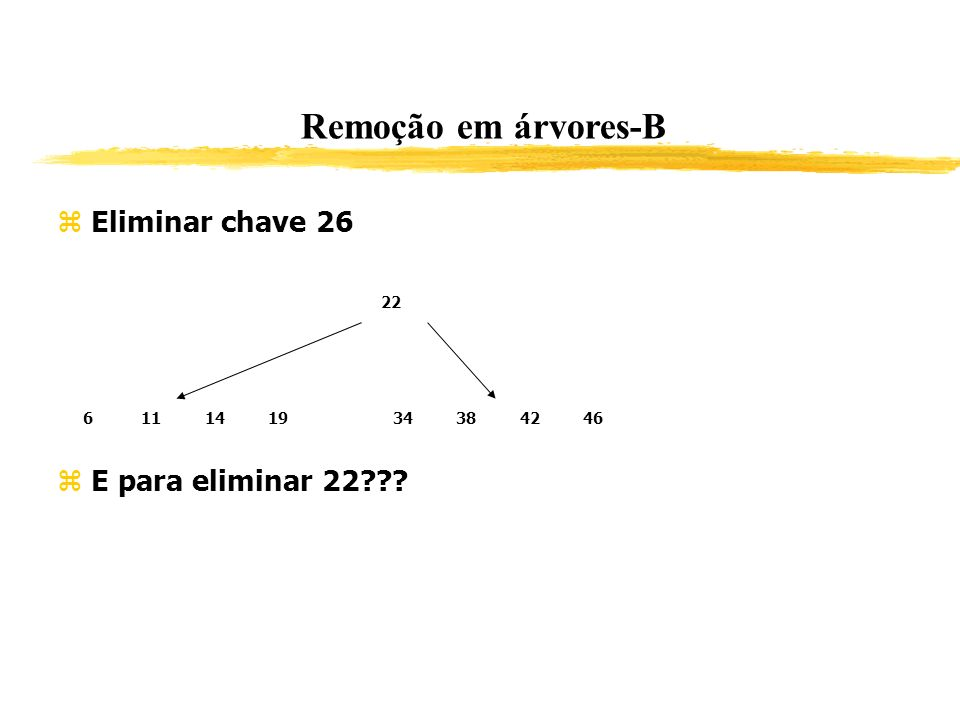 Remoção em árvores-B Eliminar chave 26 E para eliminar 22 22 6 11