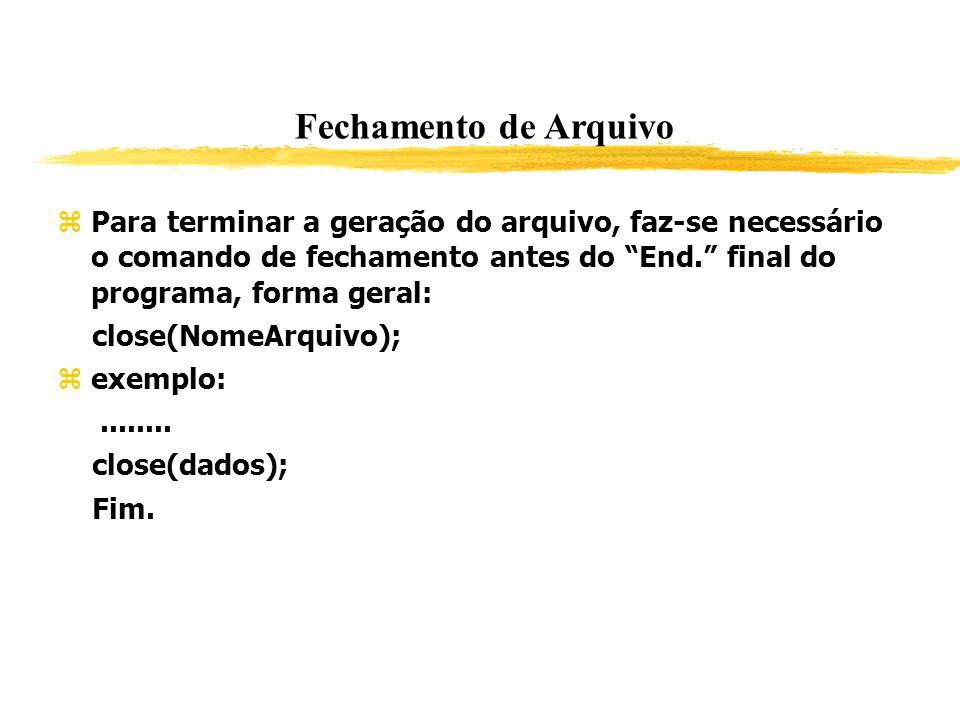 Fechamento de Arquivo Para terminar a geração do arquivo, faz-se necessário o comando de fechamento antes do End. final do programa, forma geral: