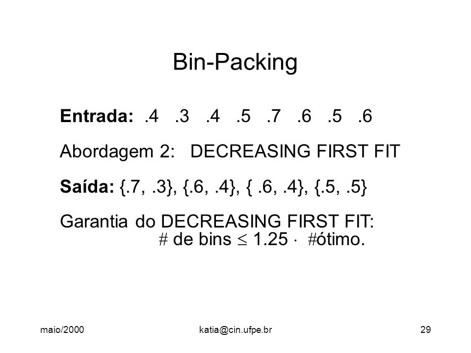 Bin-Packing Entrada: .4 .3 .4 .5 .7 .6 .5 .6. Abordagem 2: DECREASING FIRST FIT. Saída: {.7, .3}, {.6, .4}, { .6, .4}, {.5, .5}