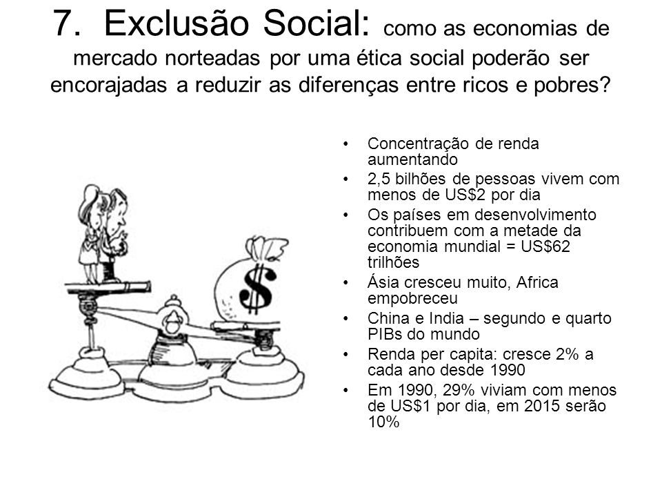 7. Exclusão Social: como as economias de mercado norteadas por uma ética social poderão ser encorajadas a reduzir as diferenças entre ricos e pobres