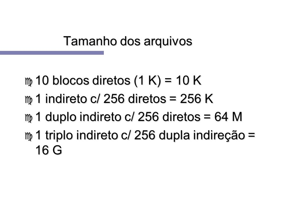 Tamanho dos arquivos 10 blocos diretos (1 K) = 10 K. 1 indireto c/ 256 diretos = 256 K. 1 duplo indireto c/ 256 diretos = 64 M.