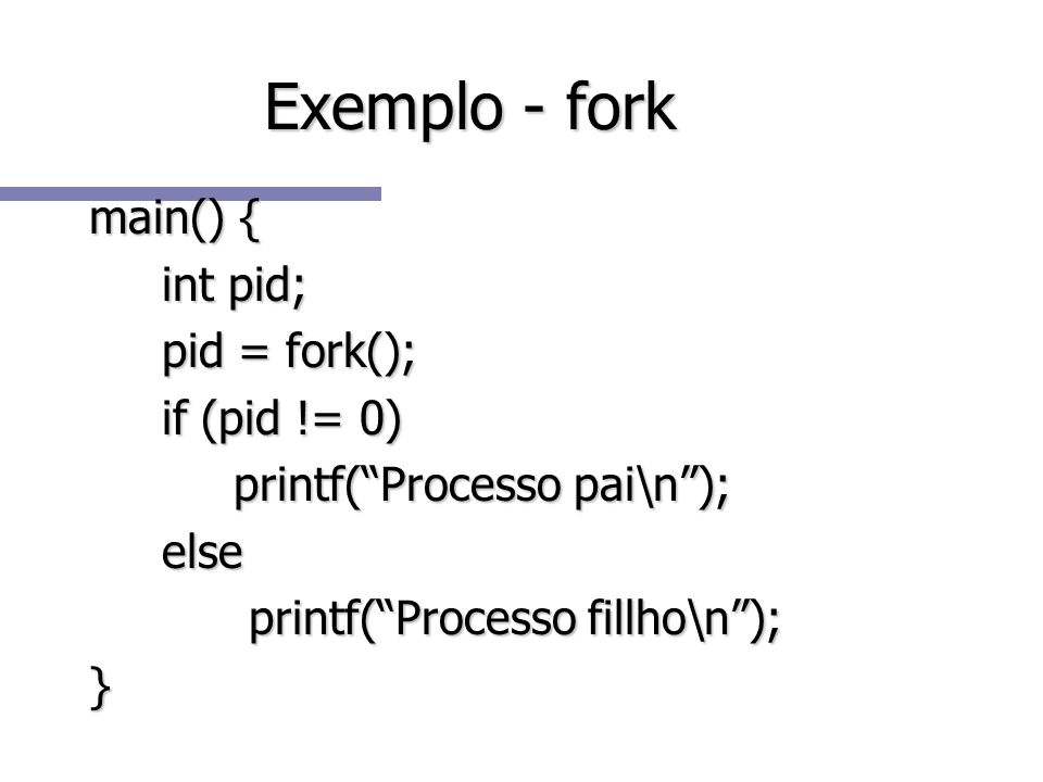 Exemplo - fork main() { int pid; pid = fork(); if (pid != 0)