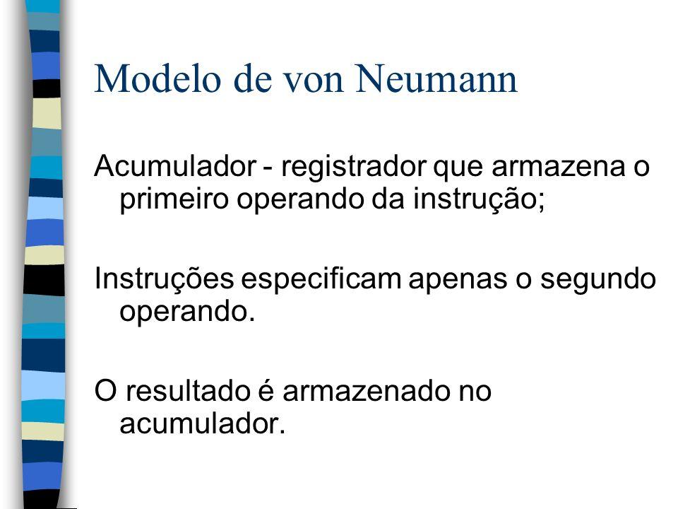Modelo de von Neumann Acumulador - registrador que armazena o primeiro operando da instrução; Instruções especificam apenas o segundo operando.