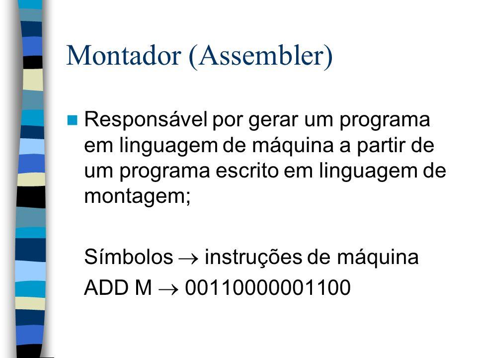 Montador (Assembler) Responsável por gerar um programa em linguagem de máquina a partir de um programa escrito em linguagem de montagem;