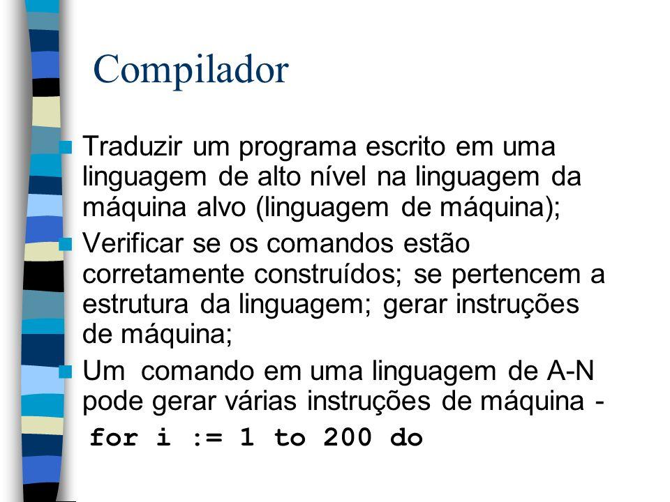 Compilador Traduzir um programa escrito em uma linguagem de alto nível na linguagem da máquina alvo (linguagem de máquina);