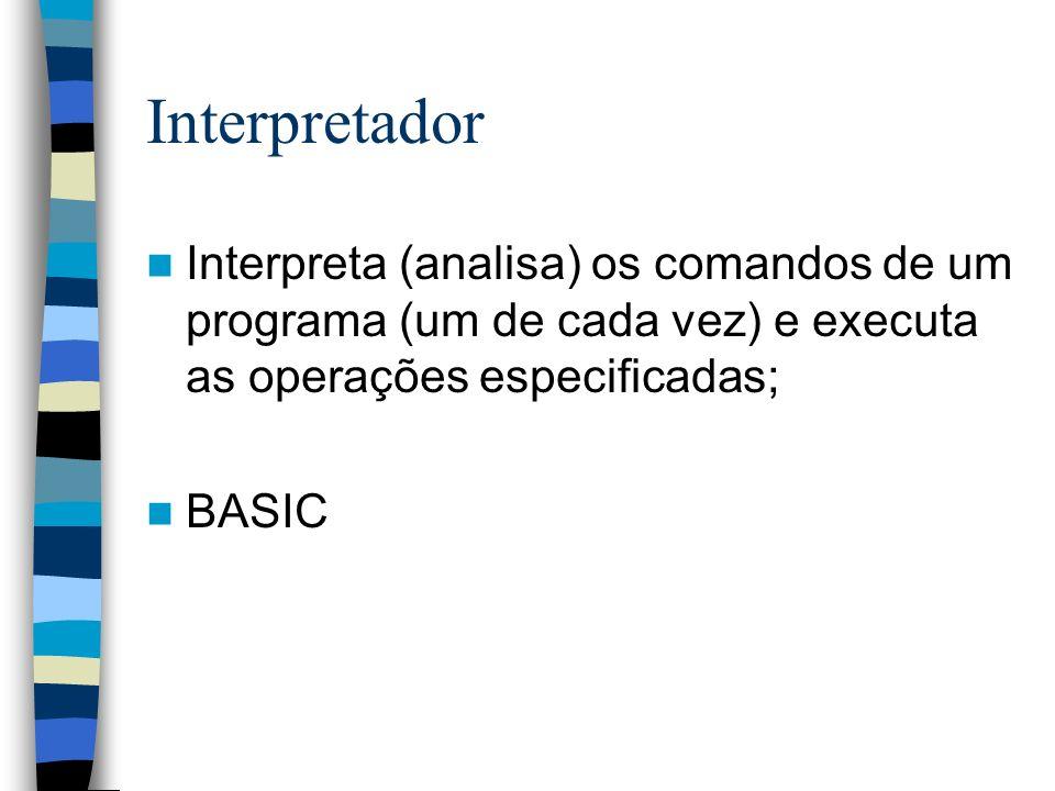 Interpretador Interpreta (analisa) os comandos de um programa (um de cada vez) e executa as operações especificadas;