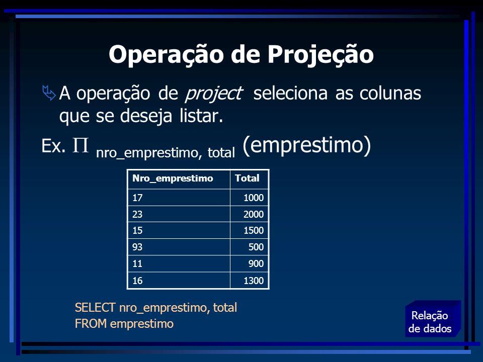 Operação de Projeção A operação de project seleciona as colunas que se deseja listar. Ex.  nro_emprestimo, total (emprestimo)