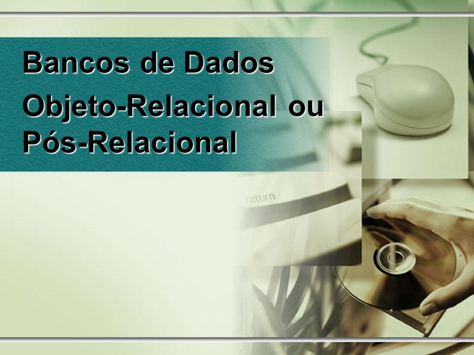 Bancos de Dados Objeto-Relacional ou Pós-Relacional
