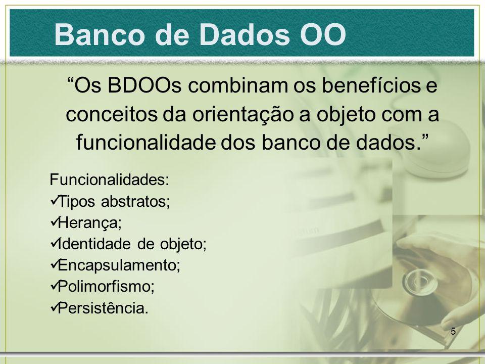 Banco de Dados OO Os BDOOs combinam os benefícios e conceitos da orientação a objeto com a funcionalidade dos banco de dados.