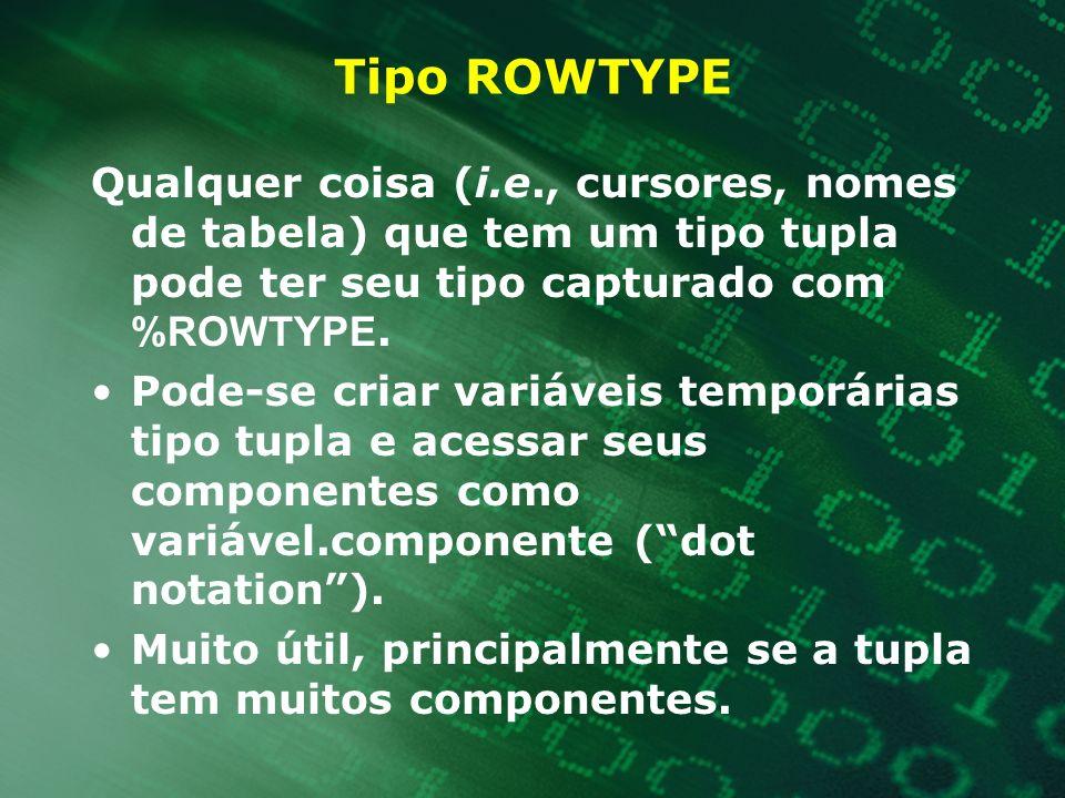 Tipo ROWTYPE Qualquer coisa (i.e., cursores, nomes de tabela) que tem um tipo tupla pode ter seu tipo capturado com %ROWTYPE.