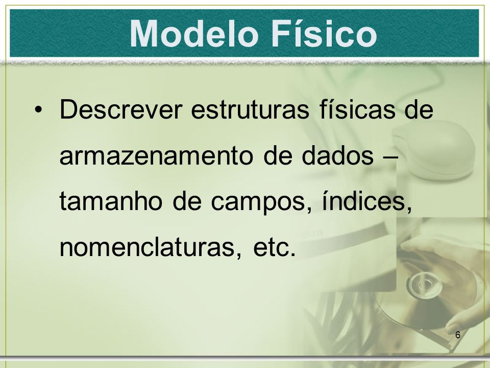 Modelo Físico Descrever estruturas físicas de armazenamento de dados – tamanho de campos, índices, nomenclaturas, etc.