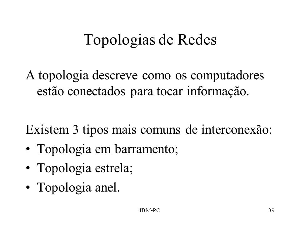Topologias de Redes A topologia descreve como os computadores estão conectados para tocar informação.