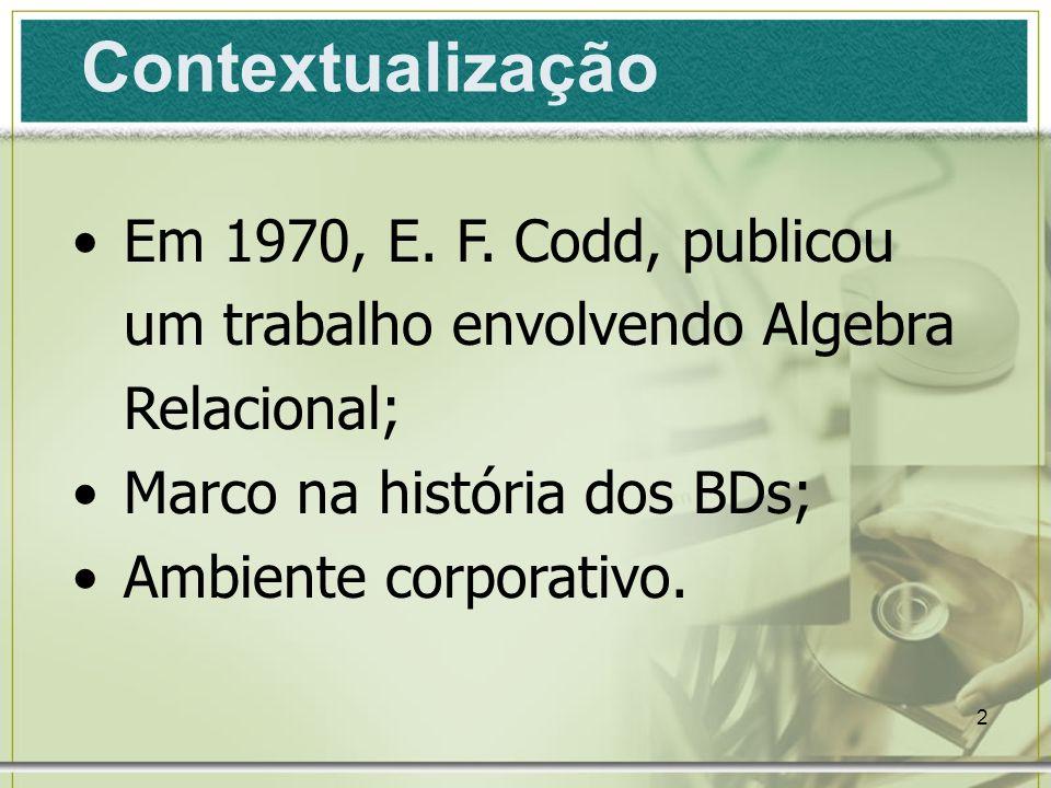 Contextualização Em 1970, E. F. Codd, publicou um trabalho envolvendo Algebra Relacional; Marco na história dos BDs;