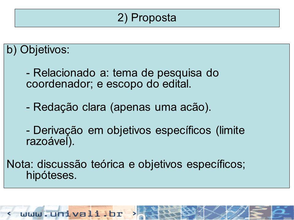2) Proposta b) Objetivos: - Relacionado a: tema de pesquisa do coordenador; e escopo do edital. - Redação clara (apenas uma acão).