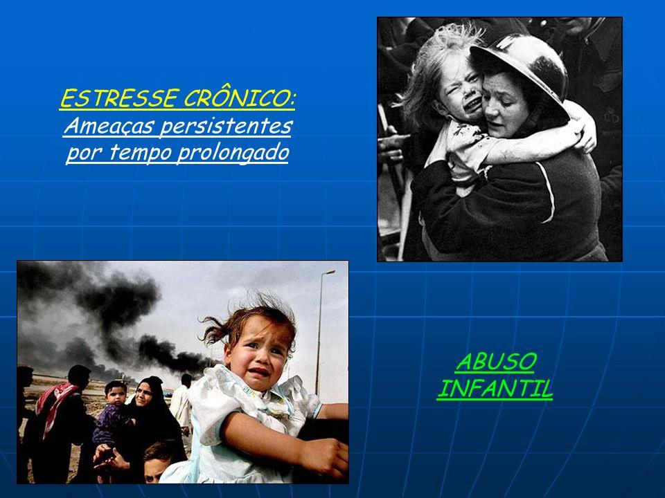 ESTRESSE CRÔNICO: Ameaças persistentes por tempo prolongado ABUSO INFANTIL