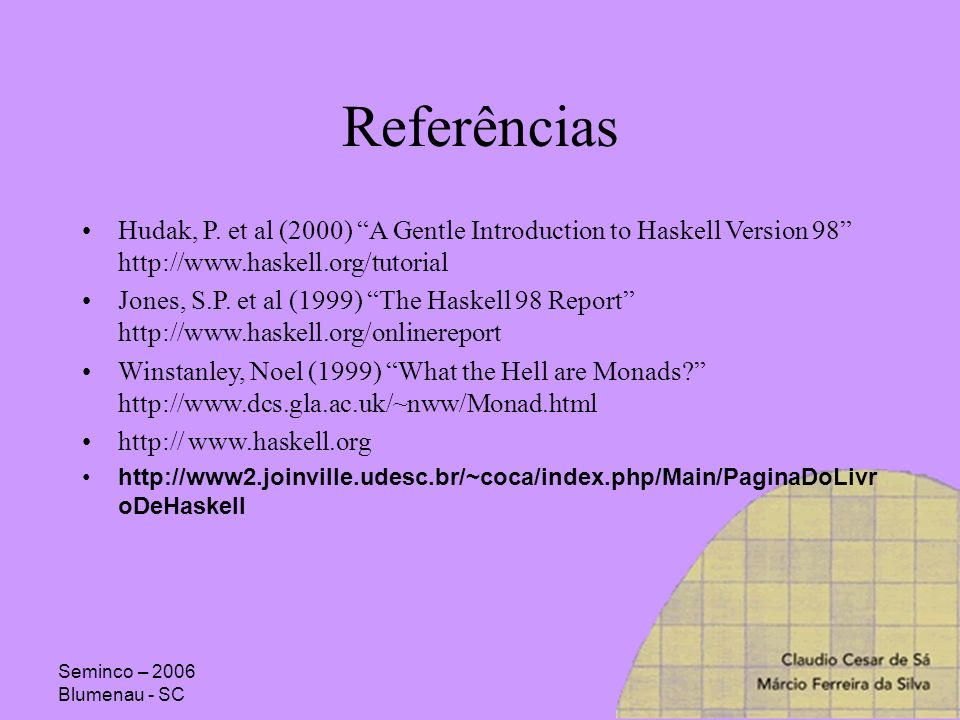 Referências Hudak, P. et al (2000) A Gentle Introduction to Haskell Version 98 http://www.haskell.org/tutorial.