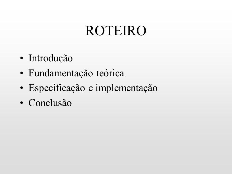 ROTEIRO Introdução Fundamentação teórica Especificação e implementação