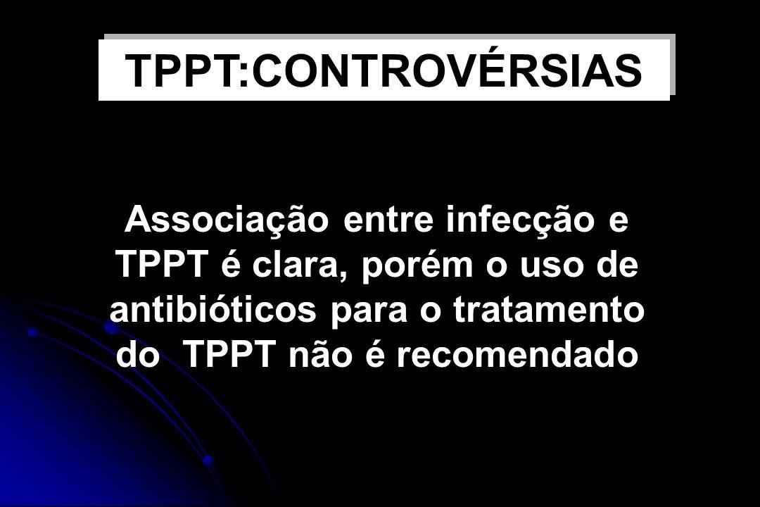 TPPT:CONTROVÉRSIAS Associação entre infecção e TPPT é clara, porém o uso de antibióticos para o tratamento do TPPT não é recomendado.